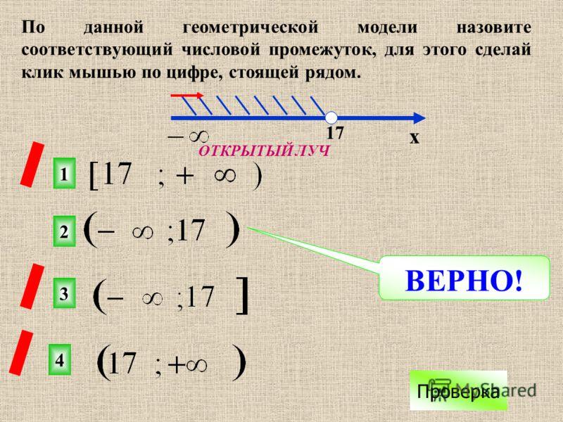 2 1 3 4 х 17 ВЕРНО! Проверка По данной геометрической модели назовите соответствующий числовой промежуток, для этого сделай клик мышью по цифре, стоящей рядом. ОТКРЫТЫЙ ЛУЧ