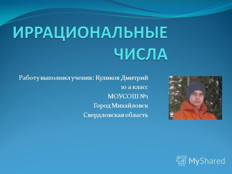 Работу выполнил ученик: Куликов Дмитрий 10 а класс МОУСОШ 1 Город Михайловск Свердловская область