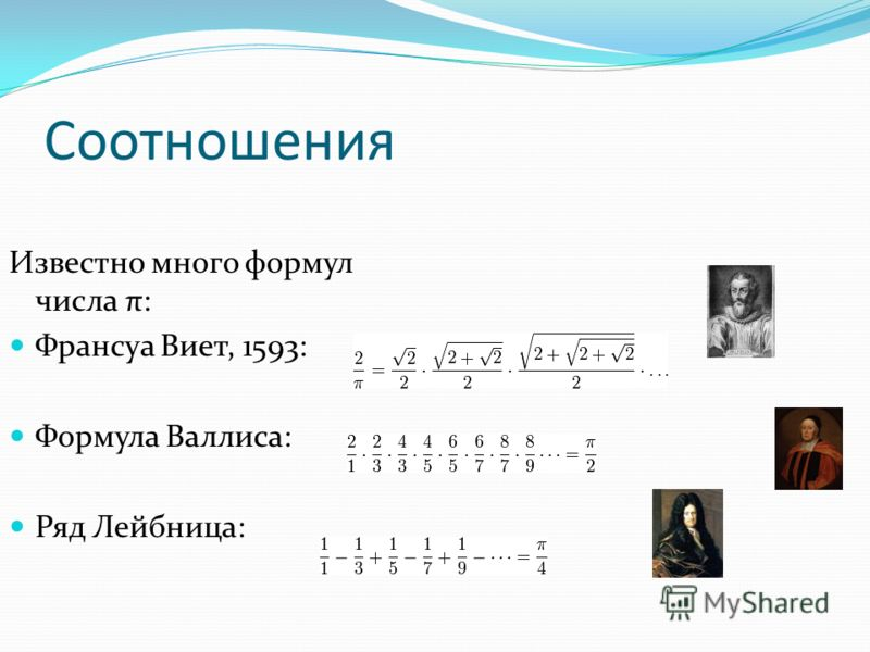 Соотношения Известно много формул числа π: Франсуа Виет, 1593: Формула Валлиса: Ряд Лейбница: