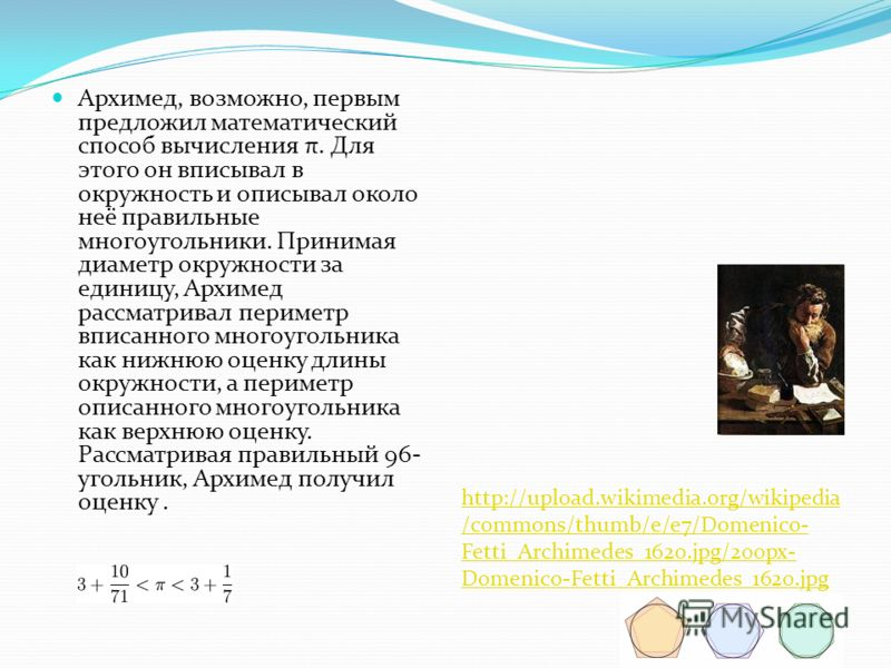 Архимед, возможно, первым предложил математический способ вычисления π. Для этого он вписывал в окружность и описывал около неё правильные многоугольники. Принимая диаметр окружности за единицу, Архимед рассматривал периметр вписанного многоугольника