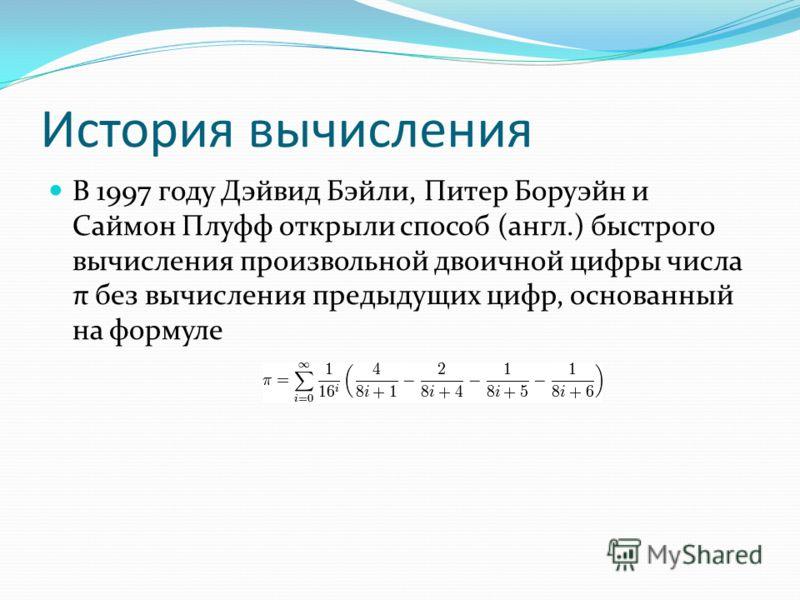 История вычисления В 1997 году Дэйвид Бэйли, Питер Боруэйн и Саймон Плуфф открыли способ (англ.) быстрого вычисления произвольной двоичной цифры числа π без вычисления предыдущих цифр, основанный на формуле