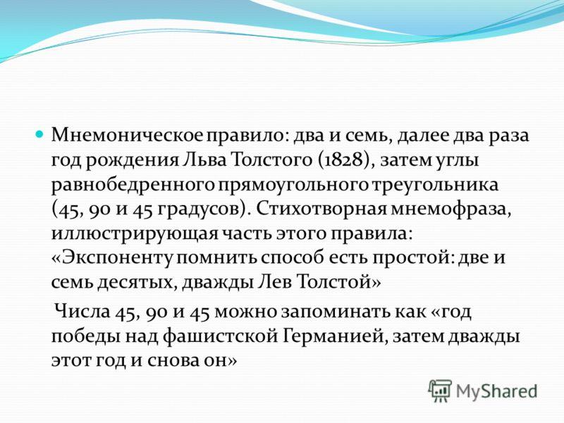 Мнемоническое правило: два и семь, далее два раза год рождения Льва Толстого (1828), затем углы равнобедренного прямоугольного треугольника (45, 90 и 45 градусов). Стихотворная мнемофраза, иллюстрирующая часть этого правила: «Экспоненту помнить спосо