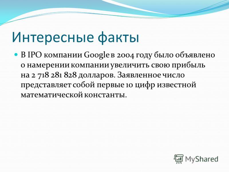 Интересные факты В IPO компании Google в 2004 году было объявлено о намерении компании увеличить свою прибыль на 2 718 281 828 долларов. Заявленное число представляет собой первые 10 цифр известной математической константы.