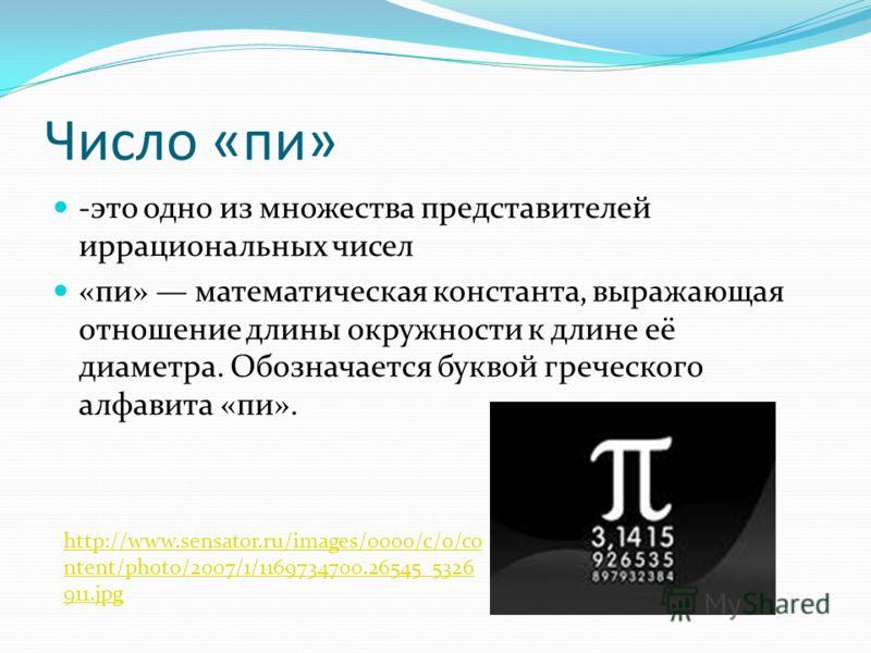 Число «пи» -это одно из множества представителей иррациональных чисел «пи» математическая константа, выражающая отношение длины окружности к длине её диаметра. Обозначается буквой греческого алфавита «пи». http://www.sensator.ru/images/0000/c/o/co nt