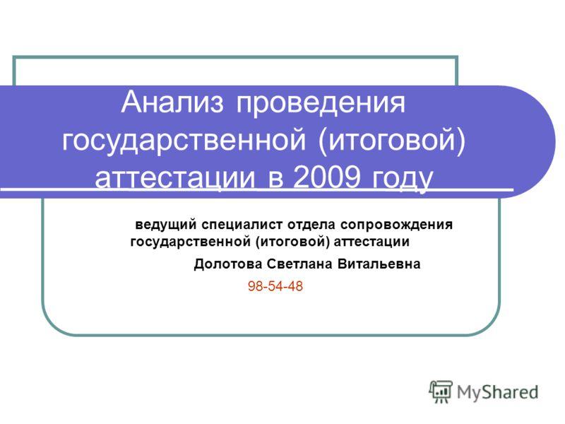 Анализ проведения государственной (итоговой) аттестации в 2009 году ведущий специалист отдела сопровождения государственной (итоговой) аттестации Долотова Светлана Витальевна 98-54-48