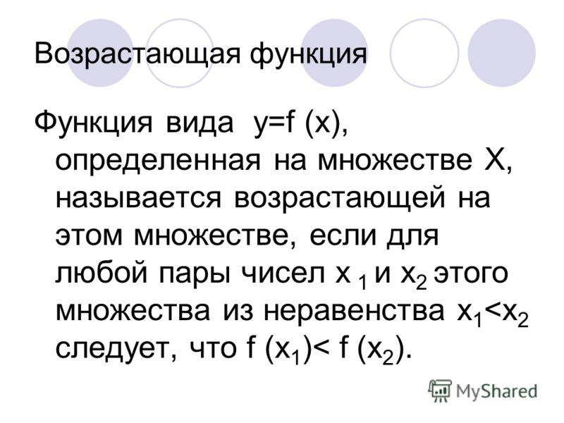 Возрастающая функция Функция вида y=f (x), определенная на множестве X, называется возрастающей на этом множестве, если для любой пары чисел x 1 и x 2 этого множества из неравенства x 1