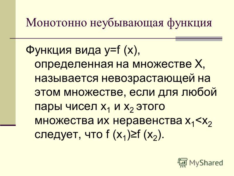 Монотонно неубывающая функция Функция вида y=f (x), определенная на множестве Х, называется невозрастающей на этом множестве, если для любой пары чисел x 1 и x 2 этого множества их неравенства x 1