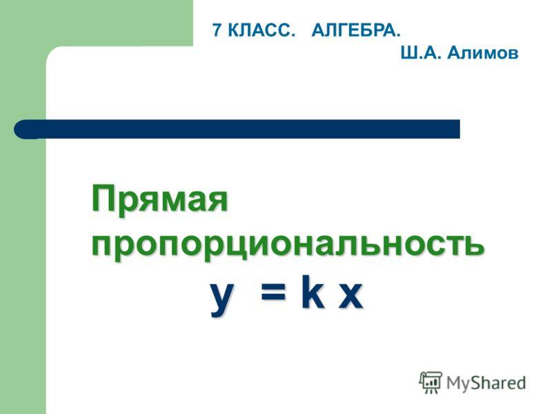 Прямая пропорциональность y = k x 7 КЛАСС. АЛГЕБРА. Ш.А. Алимов