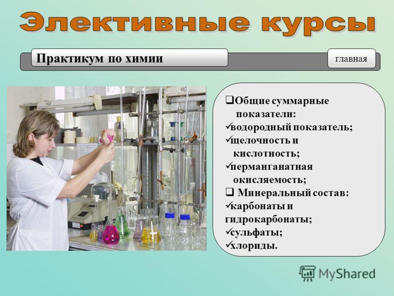 Общие суммарные показатели: водородный показатель; щелочность и кислотность; перманганатная окисляемость; Минеральный состав: карбонаты и гидрокарбонаты; сульфаты; хлориды. Практикум по химии главная