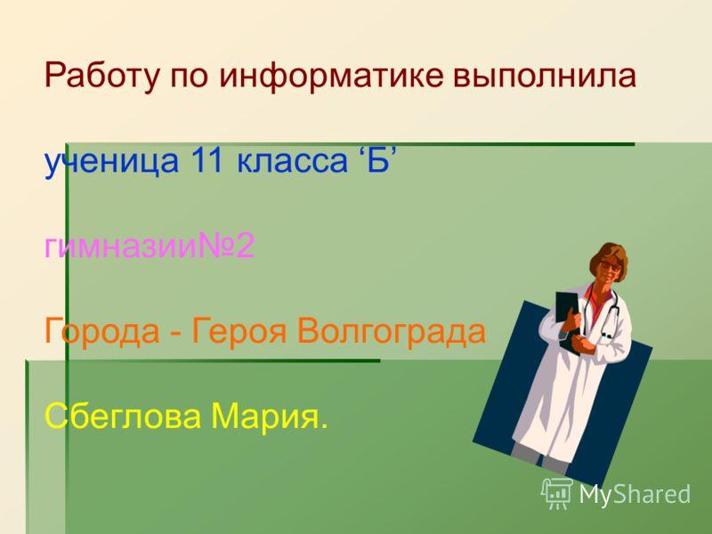 Работу по информатике выполнила ученица 11 класса Б гимназии 2 Города - Героя Волгограда Сбеглова Мария.