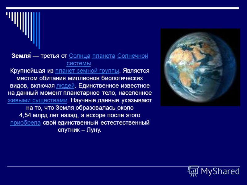 Земля́ третья от Солнца планета Солнечной системы.СолнцапланетаСолнечной системы Крупнейшая из планет земной группы. Является местом обитания миллионов биологических видов, включая людей. Единственное известное на данный момент планетарное тело, насе