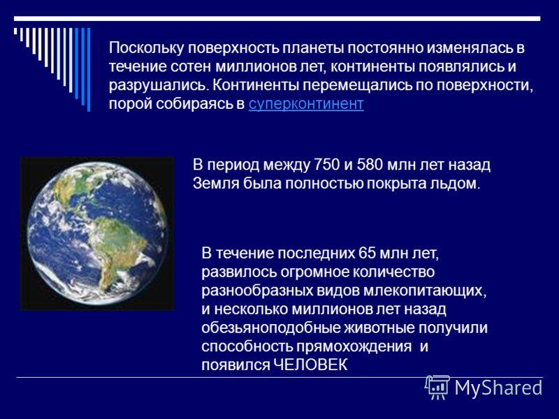 Поскольку поверхность планеты постоянно изменялась в течение сотен миллионов лет, континенты появлялись и разрушались. Континенты перемещались по поверхности, порой собираясь в суперконтинентсуперконтинент В период между 750 и 580 млн лет назад Земля