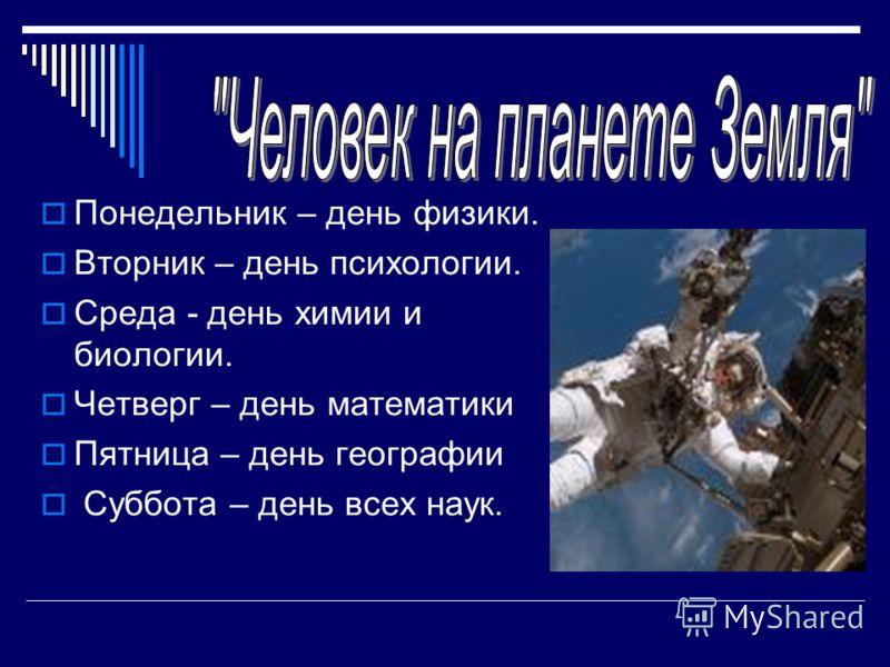 Понедельник – день физики. Вторник – день психологии. Среда - день химии и биологии. Четверг – день математики Пятница – день географии Суббота – день