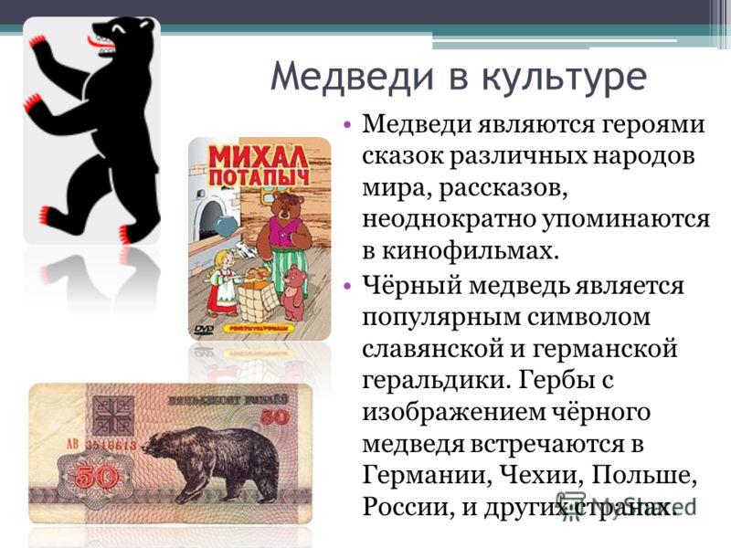 Медведи в культуре Медведи являются героями сказок различных народов мира, рассказов, неоднократно упоминаются в кинофильмах. Чёрный медведь является популярным символом славянской и германской геральдики. Гербы с изображением чёрного медведя встреча
