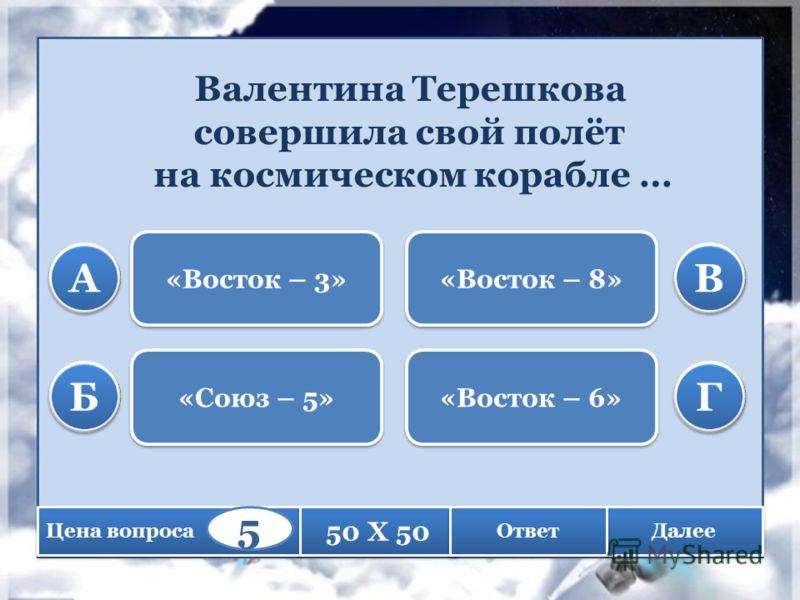 Валентина Терешкова совершила свой полёт на космическом корабле … «Восток – 3» «Союз – 5» «Восток – 8» «Восток – 6» А А Б Б В В Г Г Цена вопроса 50 X 50 Далее Ответ 5