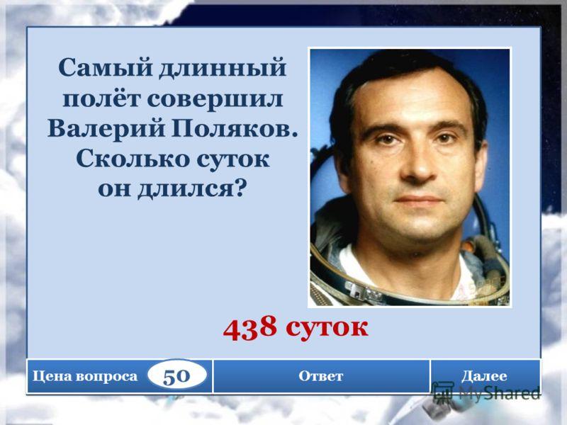 Далее Самый длинный полёт совершил Валерий Поляков. Сколько суток он длился? 438 суток Цена вопроса 50 Ответ