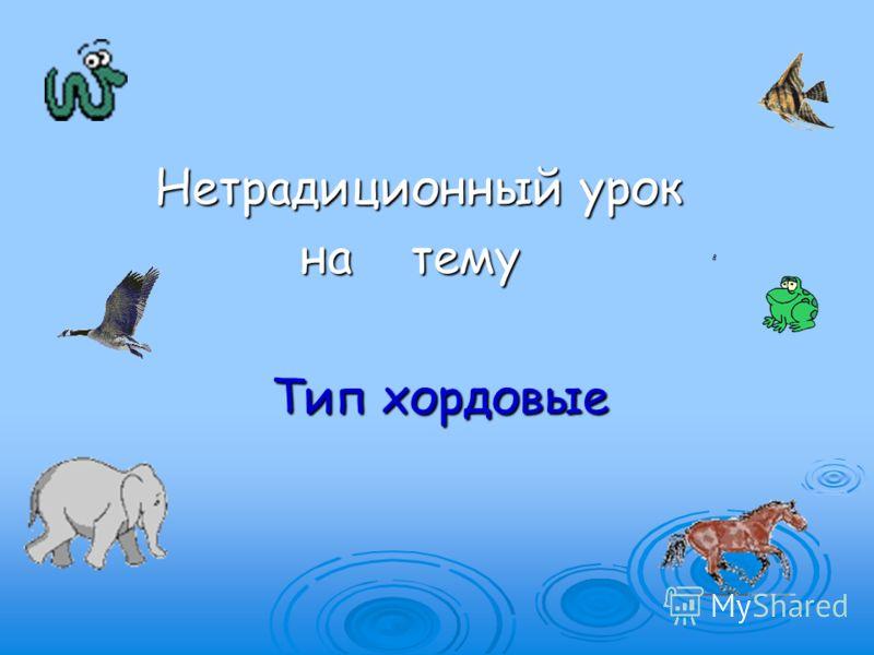 Нетрадиционный урок Нетрадиционный урок на тему на тему Тип хордовые Тип хордовые