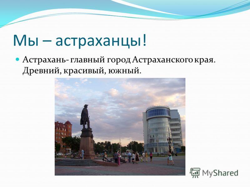 Мы – астраханцы! Астрахань- главный город Астраханского края. Древний, красивый, южный.