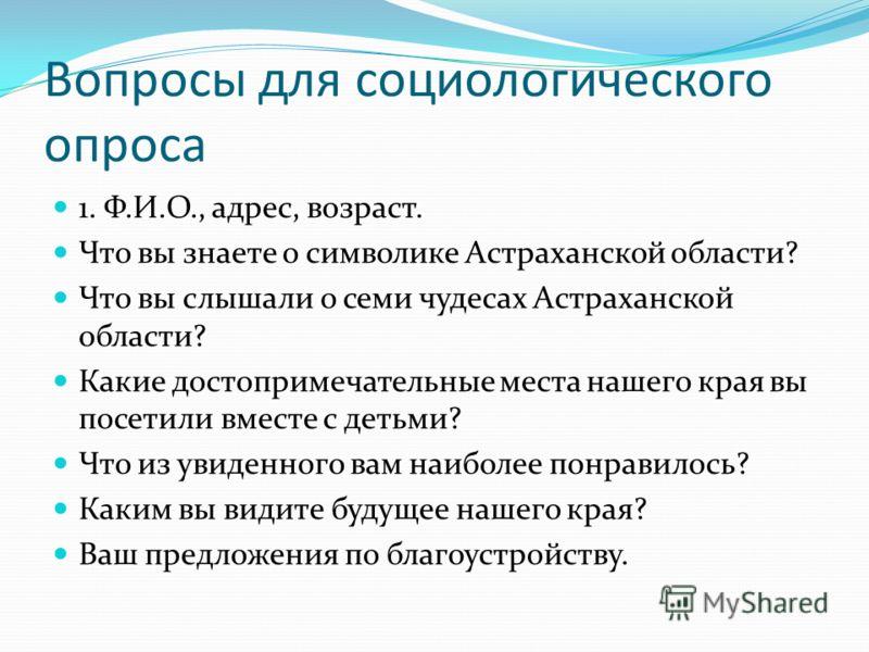 Вопросы для социологического опроса 1. Ф.И.О., адрес, возраст. Что вы знаете о символике Астраханской области? Что вы слышали о семи чудесах Астраханской области? Какие достопримечательные места нашего края вы посетили вместе с детьми? Что из увиденн