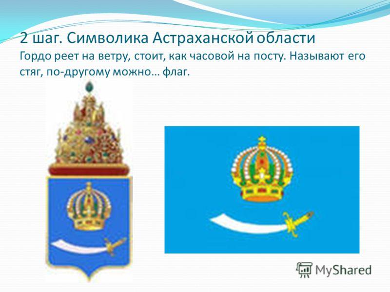 2 шаг. Символика Астраханской области Гордо реет на ветру, стоит, как часовой на посту. Называют его стяг, по-другому можно… флаг.