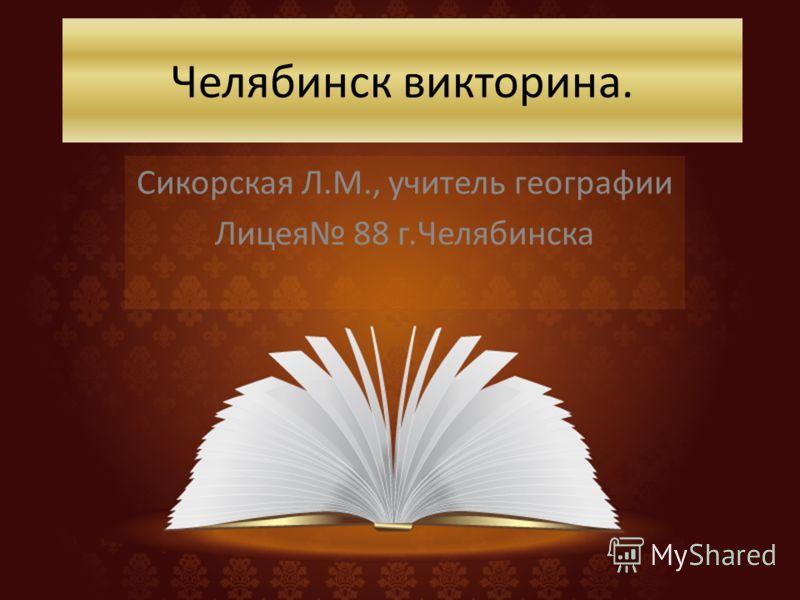Челябинск викторина. Сикорская Л.М., учитель географии Лицея 88 г.Челябинска