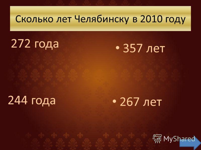 Сколько лет Челябинску в 2010 году 272 года 267 лет 244 года 357 лет
