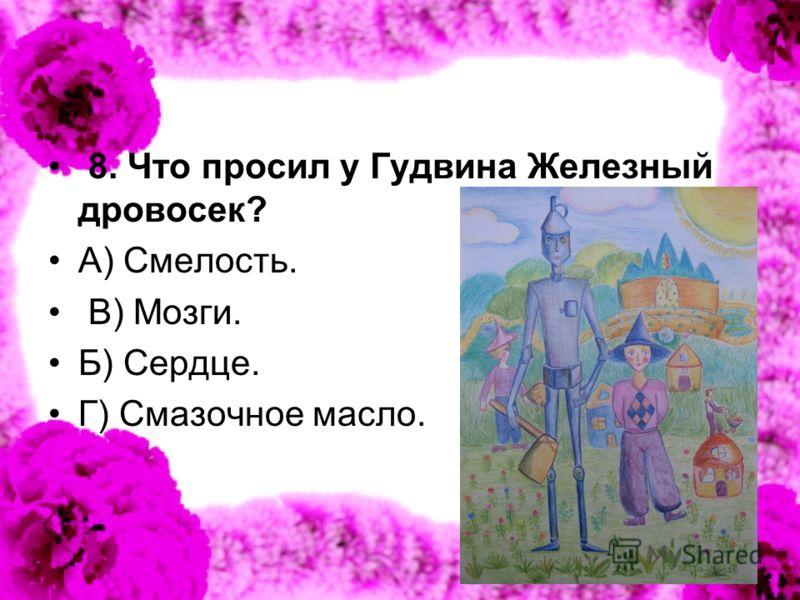 8. Что просил у Гудвина Железный дровосек? А) Смелость. В) Мозги. Б) Сердце. Г) Смазочное масло.