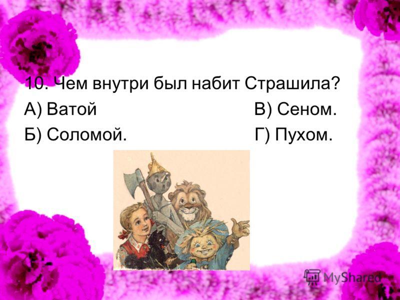 10. Чем внутри был набит Страшила? А) Ватой В) Сеном. Б) Соломой. Г) Пухом.