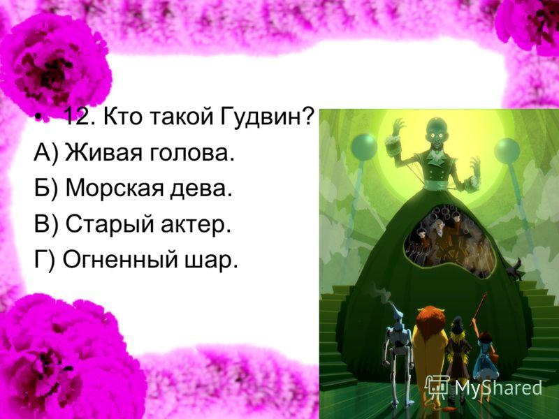 12. Кто такой Гудвин? А) Живая голова. Б) Морская дева. В) Старый актер. Г) Огненный шар.