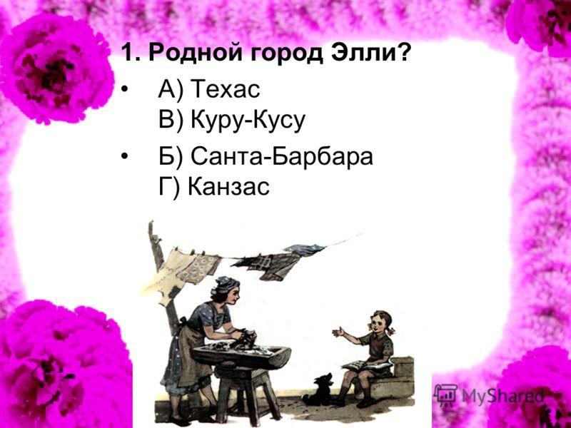 1. Родной город Элли? А) Техас В) Куру-Кусу Б) Санта-Барбара Г) Канзас