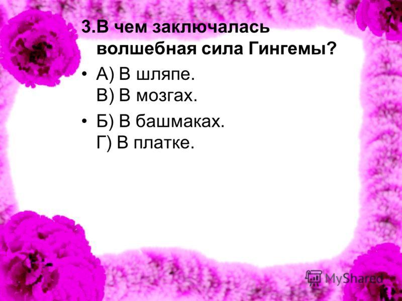 3.В чем заключалась волшебная сила Гингемы? А) В шляпе. В) В мозгах. Б) В башмаках. Г) В платке.