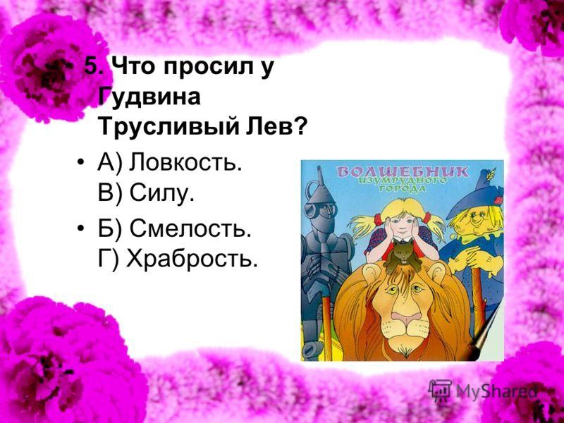 5. Что просил у Гудвина Трусливый Лев? А) Ловкость. В) Силу. Б) Смелость. Г) Храбрость.