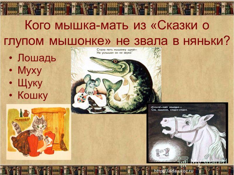 Кого мышка-мать из «Сказки о глупом мышонке» не звала в няньки? Лошадь Муху Щуку Кошку