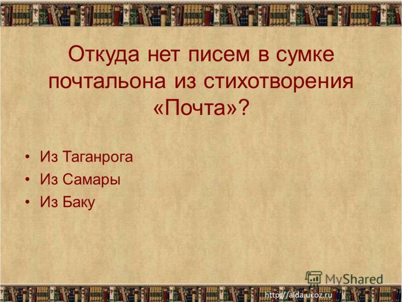 Откуда нет писем в сумке почтальона из стихотворения «Почта»? Из Таганрога Из Самары Из Баку