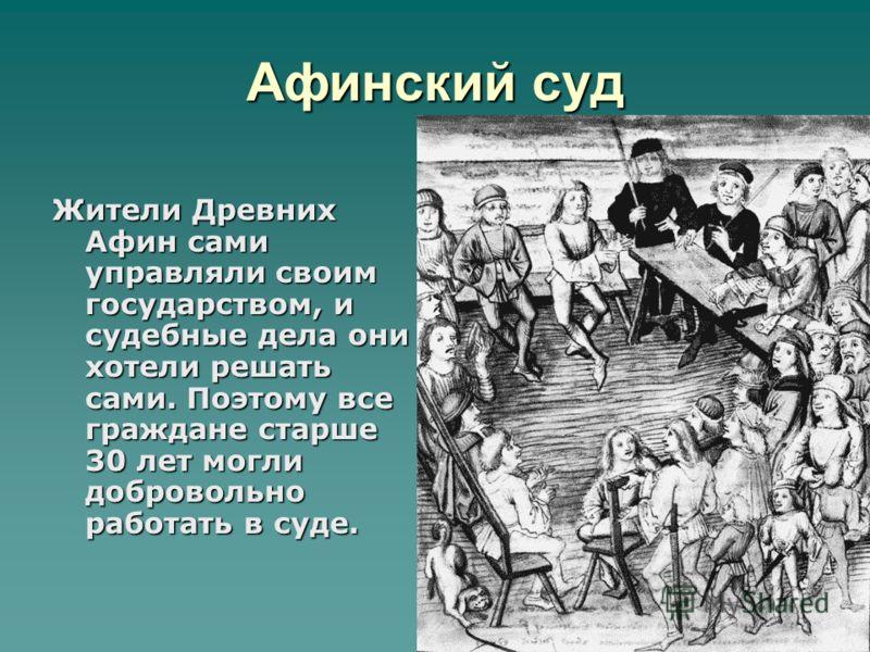 Афинский суд Жители Древних Афин сами управляли своим государством, и судебные дела они хотели решать сами. Поэтому все граждане старше 30 лет могли добровольно работать в суде.