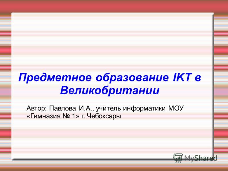 Предметное образование IKT в Великобритании Автор: Павлова И.А., учитель информатики МОУ «Гимназия 1» г. Чебоксары