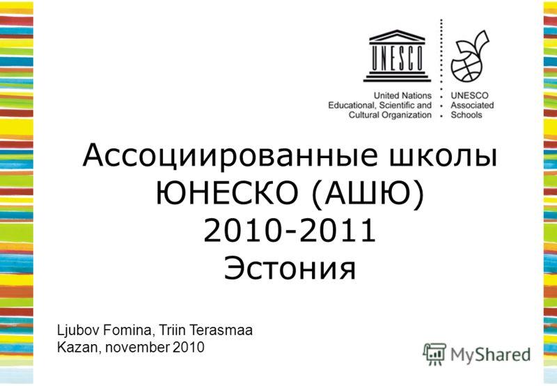Ассоциированные школы ЮНЕСКО (АШЮ) 2010-2011 Эстония Ljubov Fomina, Triin Terasmaa Kazan, november 2010