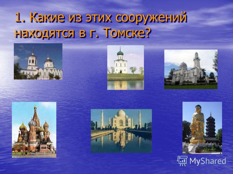 1. Какие из этих сооружений находятся в г. Томске? 1. Какие из этих сооружений находятся в г. Томске?