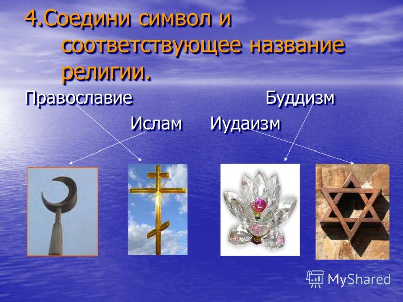 4.Соедини символ и соответствующее название религии. 4.Соедини символ и соответствующее название религии. Православие Буддизм Ислам Иудаизм Ислам Иудаизм Православие Буддизм Ислам Иудаизм Ислам Иудаизм