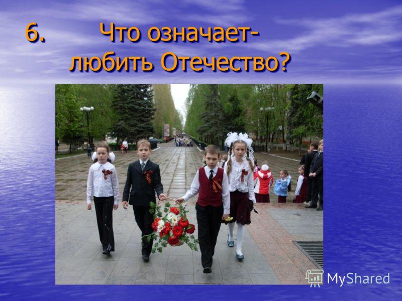 6. Что означает- любить Отечество? 6. Что означает- любить Отечество?