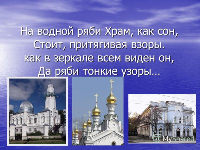 На водной ряби Храм, как сон, Стоит, притягивая взоры. как в зеркале всем виден он, Да ряби тонкие узоры…