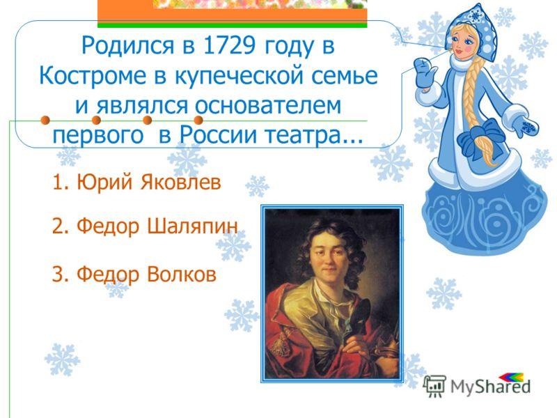 Родился в 1729 году в Костроме в купеческой семье и являлся основателем первого в России театра... 1. Юрий Яковлев 2. Федор Шаляпин 3. Федор Волков