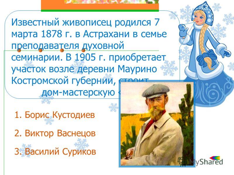 Известный живописец родился 7 марта 1878 г. в Астрахани в семье преподавателя духовной семинарии. В 1905 г. приобретает участок возле деревни Маурино Костромской губернии, строит дом-мастерскую «Терем». 1. Борис Кустодиев 2. Виктор Васнецов 3. Васили