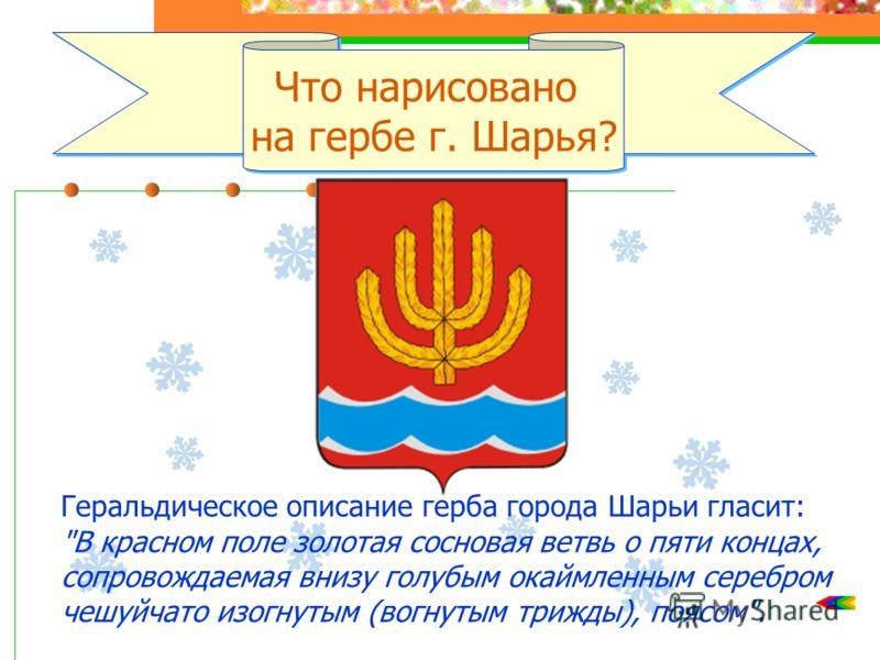 Что нарисовано на гербе г. Шарья? Что нарисовано на гербе г. Шарья? Геральдическое описание герба города Шарьи гласит: