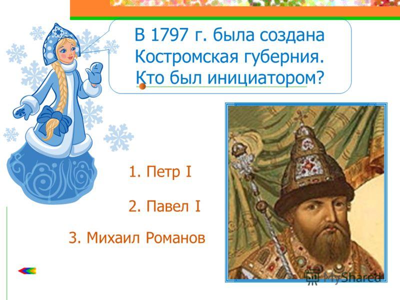 В 1797 г. была создана Костромская губерния. Кто был инициатором? 1. Петр I 2. Павел I 3. Михаил Романов