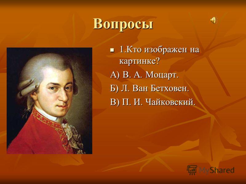 Вопросы 1.Кто изображен на картинке? А) В. А. Моцарт. Б) Л. Ван Бетховен. В) П. И. Чайковский.