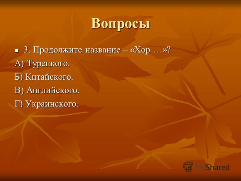 Вопросы 3. Продолжите название – «Хор …»? А) Турецкого. Б) Китайского. В) Английского. Г) Украинского.