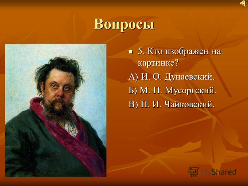 Вопросы 5. Кто изображен на картинке? А) И. О. Дунаевский. Б) М. П. Мусоргский. В) П. И. Чайковский.