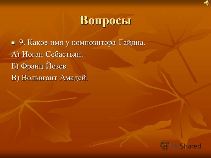 Вопросы 9. Какое имя у композитора Гайдна. А) Иоган Себастьян. Б) Франц Йозев. В) Вольвгант Амадей.