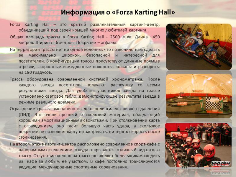 Информация о «Forza Karting Hall» Forza Karting Hall – это крытый развлекательный картинг-центр, объединивший под своей крышей многих любителей картинга. Общая площадь трассы в Forza Karting Hall - 2500 м.кв. Длина –450 метров. Ширина - 6 метров. Пок